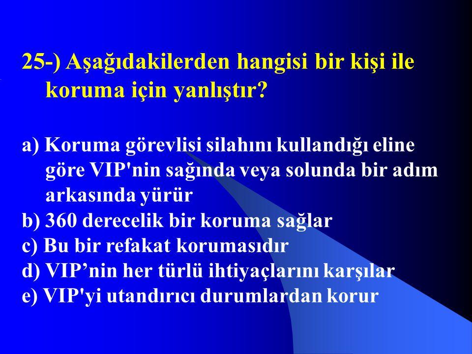 25-) Aşağıdakilerden hangisi bir kişi ile koruma için yanlıştır? a) Koruma görevlisi silahını kullandığı eline göre VIP'nin sağında veya solunda bir a