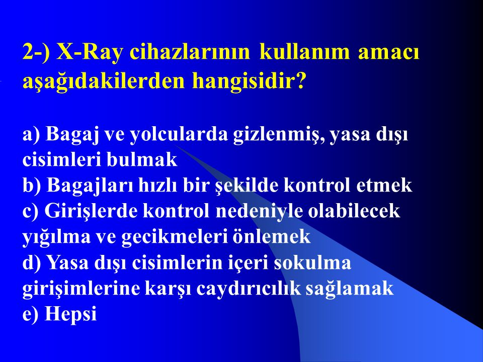 2-) X-Ray cihazlarının kullanım amacı aşağıdakilerden hangisidir? a) Bagaj ve yolcularda gizlenmiş, yasa dışı cisimleri bulmak b) Bagajları hızlı bir