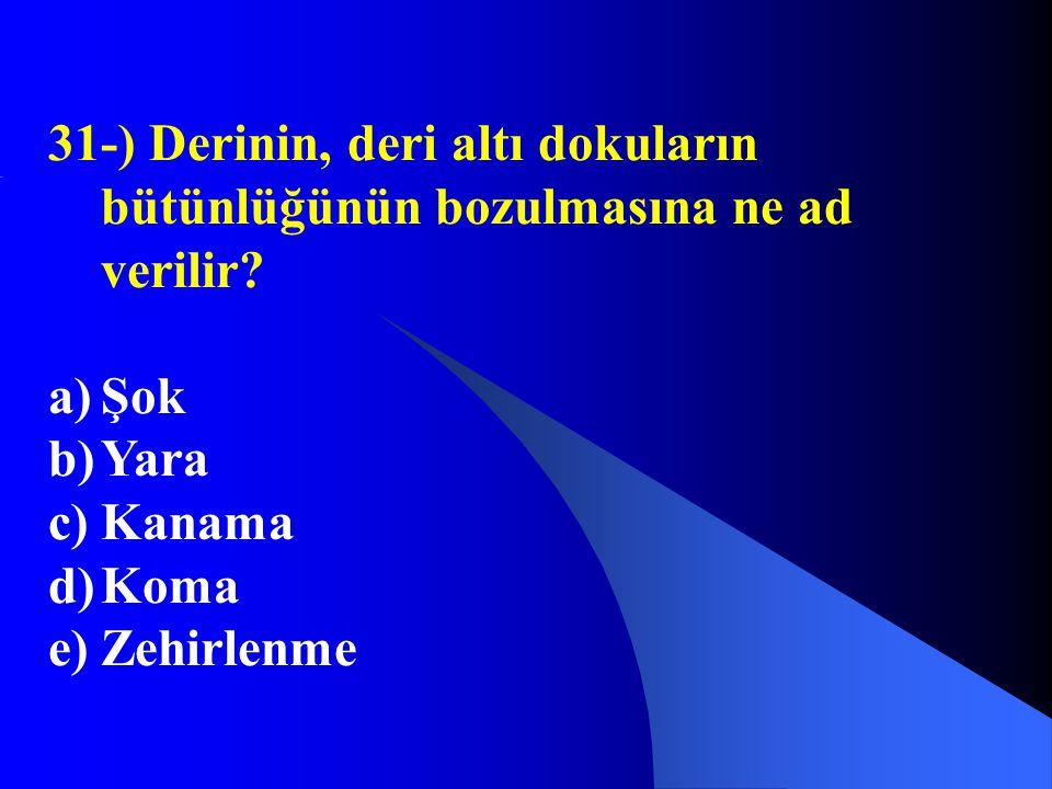 31-) Derinin, deri altı dokuların bütünlüğünün bozulmasına ne ad verilir? a)Şok b)Yara c)Kanama d)Koma e)Zehirlenme