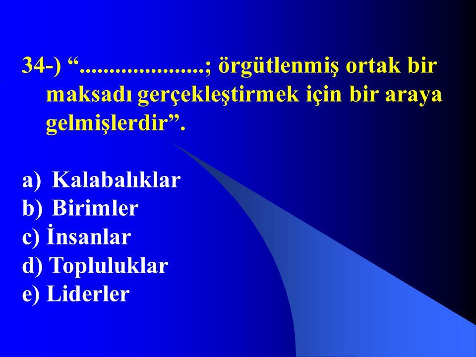 """34-) """".....................; örgütlenmiş ortak bir maksadı gerçekleştirmek için bir araya gelmişlerdir"""". a) Kalabalıklar b) Birimler c) İnsanlar d) To"""
