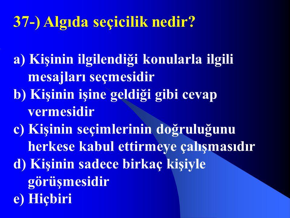 37-) Algıda seçicilik nedir? a) Kişinin ilgilendiği konularla ilgili mesajları seçmesidir b) Kişinin işine geldiği gibi cevap vermesidir c) Kişinin se