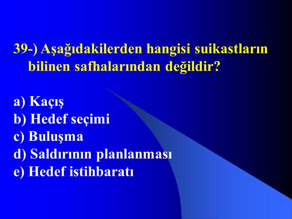 39-) Aşağıdakilerden hangisi suikastların bilinen safhalarından değildir? a) Kaçış b) Hedef seçimi c) Buluşma d) Saldırının planlanması e) Hedef istih