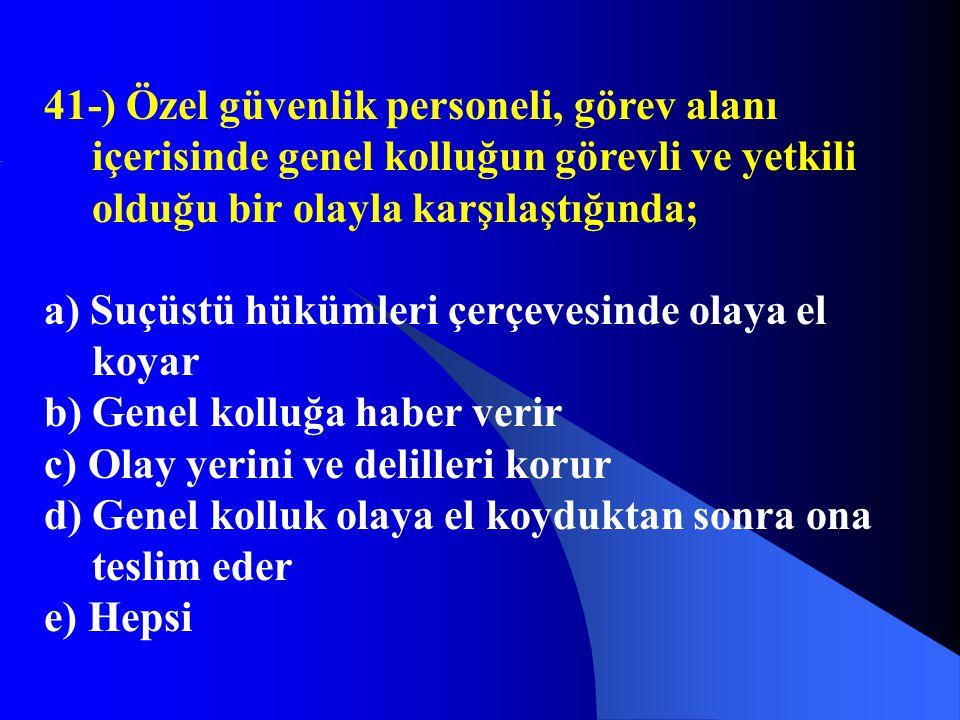 41-) Özel güvenlik personeli, görev alanı içerisinde genel kolluğun görevli ve yetkili olduğu bir olayla karşılaştığında; a) Suçüstü hükümleri çerçeve