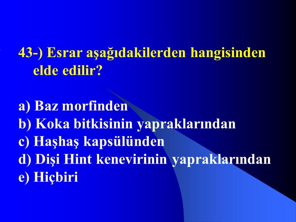 43-) Esrar aşağıdakilerden hangisinden elde edilir? a) Baz morfinden b) Koka bitkisinin yapraklarından c) Haşhaş kapsülünden d) Dişi Hint kenevirinin