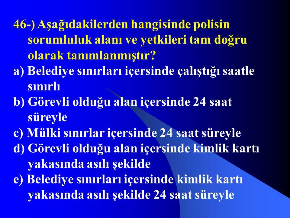 46-) Aşağıdakilerden hangisinde polisin sorumluluk alanı ve yetkileri tam doğru olarak tanımlanmıştır? a) Belediye sınırları içersinde çalıştığı saatl