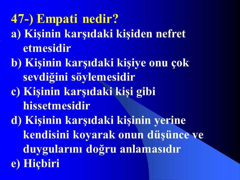 47-) Empati nedir? a) Kişinin karşıdaki kişiden nefret etmesidir b) Kişinin karşıdaki kişiye onu çok sevdiğini söylemesidir c) Kişinin karşıdaki kişi