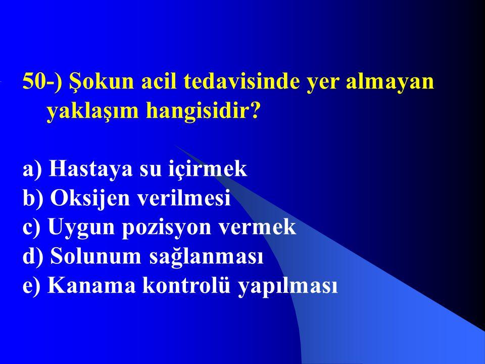 50-) Şokun acil tedavisinde yer almayan yaklaşım hangisidir? a) Hastaya su içirmek b) Oksijen verilmesi c) Uygun pozisyon vermek d) Solunum sağlanması