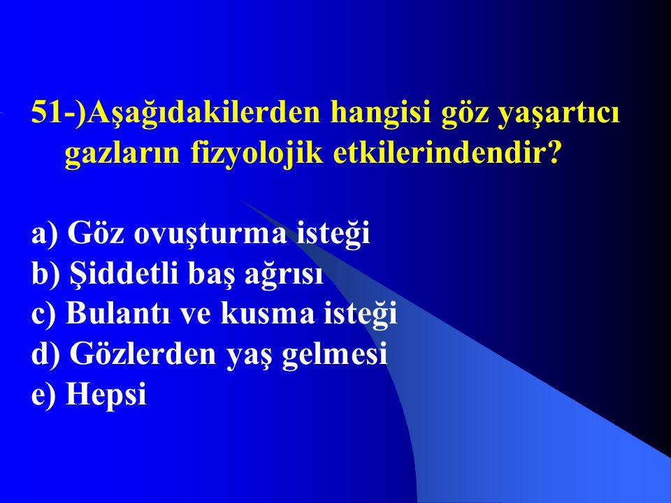 51-)Aşağıdakilerden hangisi göz yaşartıcı gazların fizyolojik etkilerindendir? a) Göz ovuşturma isteği b) Şiddetli baş ağrısı c) Bulantı ve kusma iste