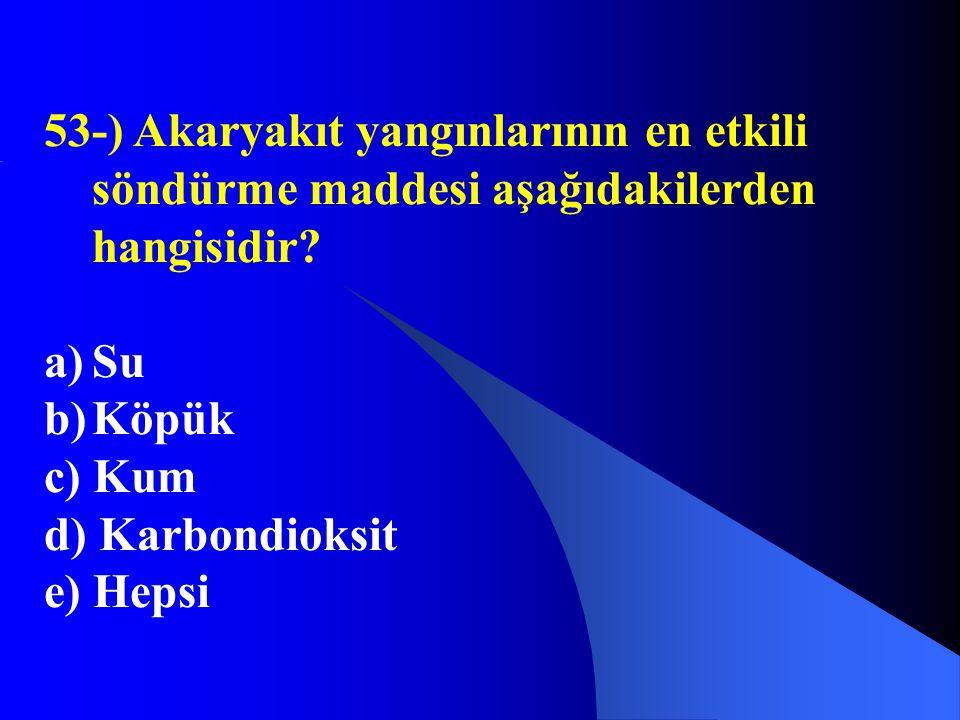 53-) Akaryakıt yangınlarının en etkili söndürme maddesi aşağıdakilerden hangisidir? a)Su b)Köpük c) Kum d) Karbondioksit e) Hepsi