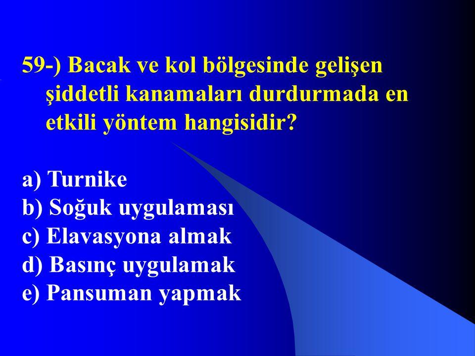 59-) Bacak ve kol bölgesinde gelişen şiddetli kanamaları durdurmada en etkili yöntem hangisidir? a) Turnike b) Soğuk uygulaması c) Elavasyona almak d)