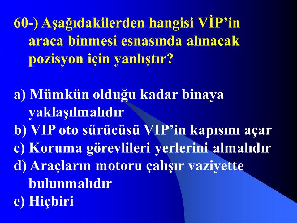 60-) Aşağıdakilerden hangisi VİP'in araca binmesi esnasında alınacak pozisyon için yanlıştır? a) Mümkün olduğu kadar binaya yaklaşılmalıdır b) VIP oto