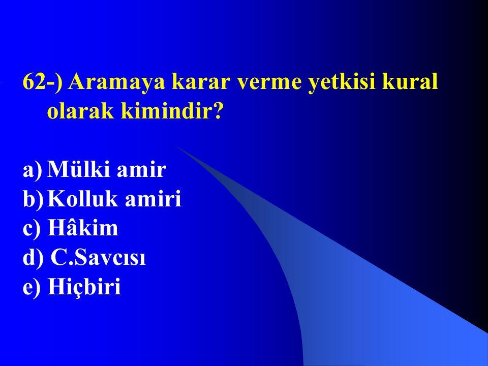 62-) Aramaya karar verme yetkisi kural olarak kimindir? a)Mülki amir b)Kolluk amiri c) Hâkim d) C.Savcısı e) Hiçbiri