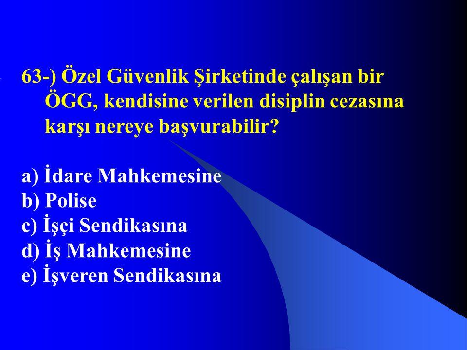 63-) Özel Güvenlik Şirketinde çalışan bir ÖGG, kendisine verilen disiplin cezasına karşı nereye başvurabilir? a) İdare Mahkemesine b) Polise c) İşçi S