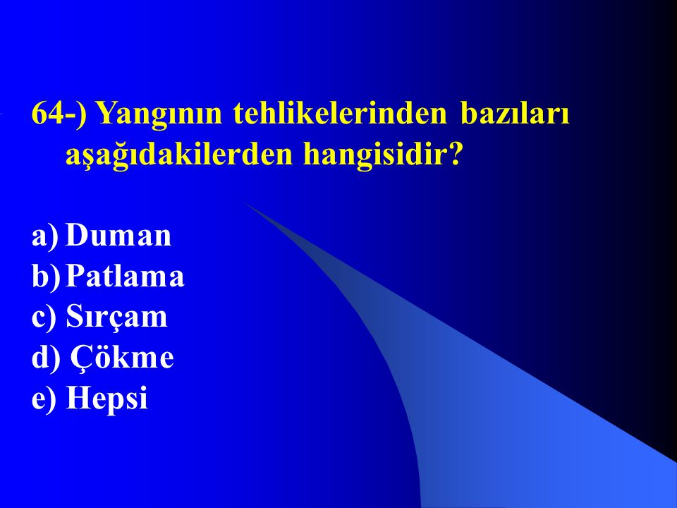 64-) Yangının tehlikelerinden bazıları aşağıdakilerden hangisidir? a)Duman b)Patlama c) Sırçam d) Çökme e) Hepsi