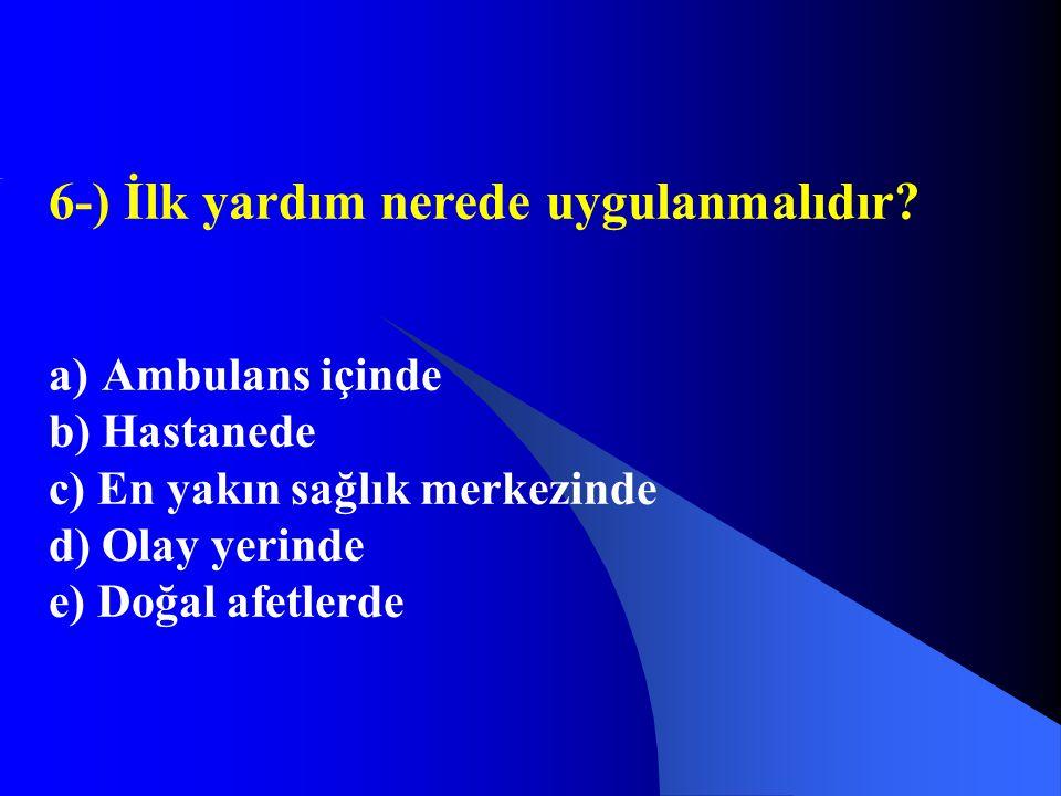 6-) İlk yardım nerede uygulanmalıdır? a)Ambulans içinde b)Hastanede c) En yakın sağlık merkezinde d) Olay yerinde e) Doğal afetlerde