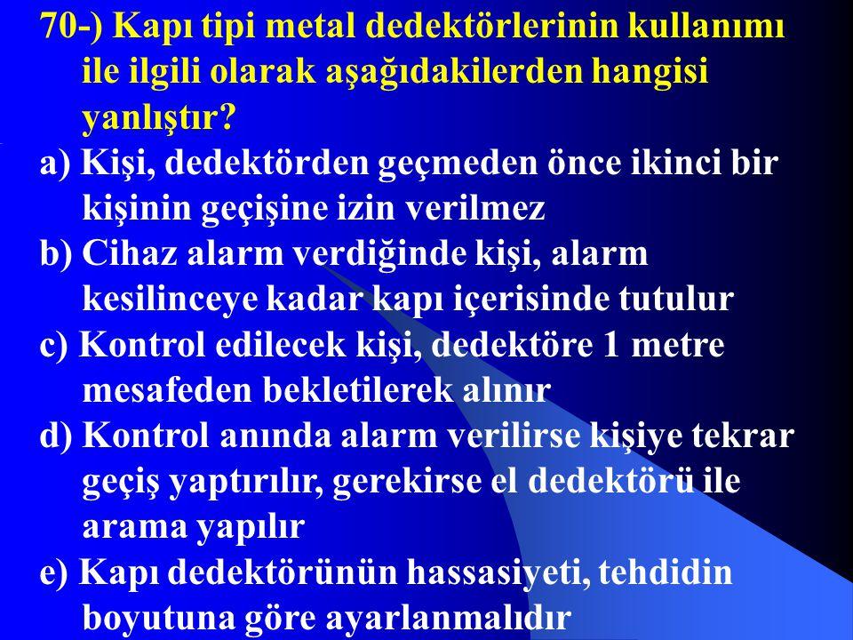 70-) Kapı tipi metal dedektörlerinin kullanımı ile ilgili olarak aşağıdakilerden hangisi yanlıştır? a) Kişi, dedektörden geçmeden önce ikinci bir kişi