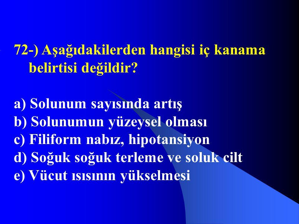72-) Aşağıdakilerden hangisi iç kanama belirtisi değildir? a) Solunum sayısında artış b) Solunumun yüzeysel olması c) Filiform nabız, hipotansiyon d)
