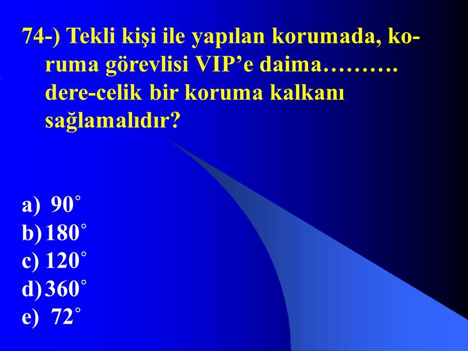 74-) Tekli kişi ile yapılan korumada, ko- ruma görevlisi VIP'e daima………. dere-celik bir koruma kalkanı sağlamalıdır? a) 90˚ b)180˚ c)120˚ d)360˚ e) 72