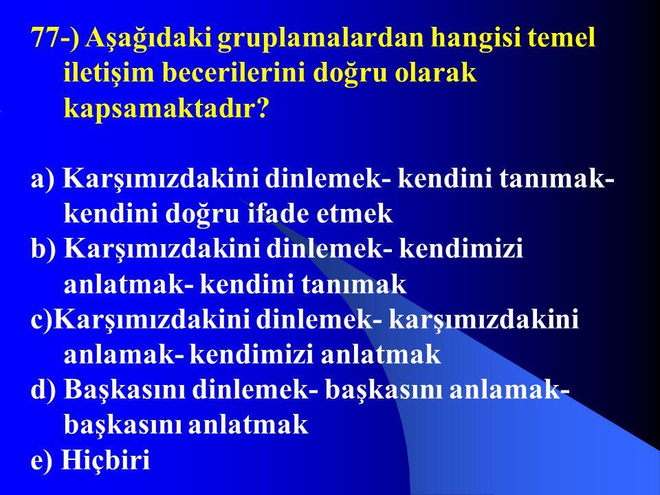 77-) Aşağıdaki gruplamalardan hangisi temel iletişim becerilerini doğru olarak kapsamaktadır? a) Karşımızdakini dinlemek- kendini tanımak- kendini doğ