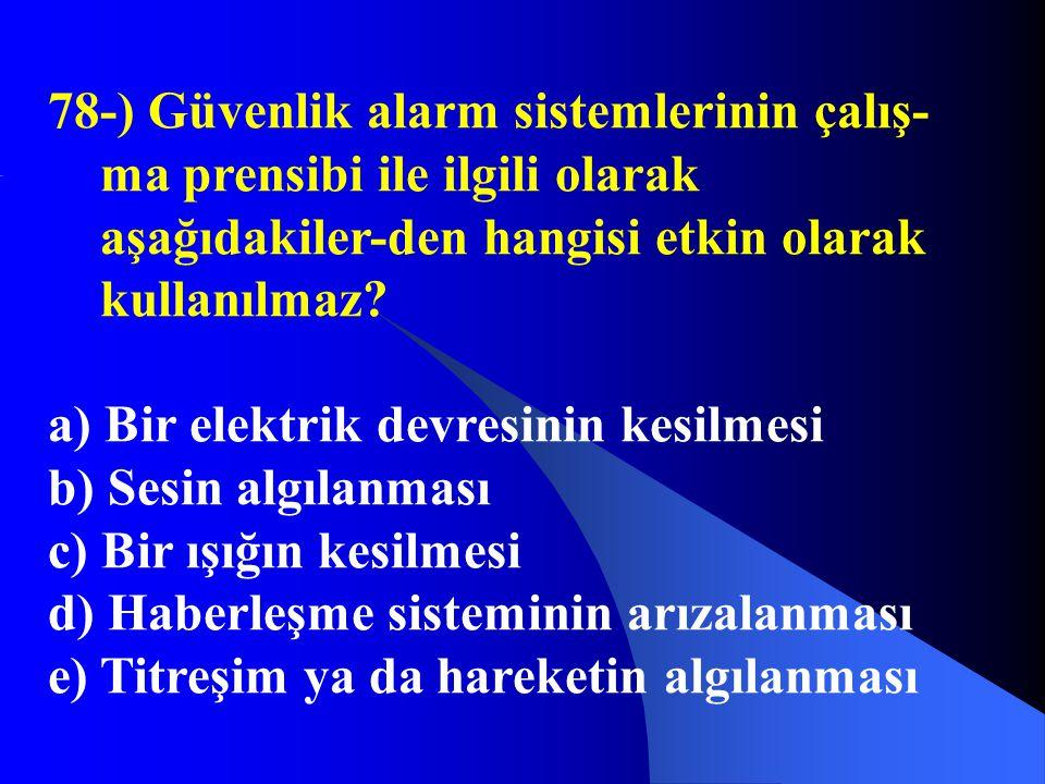78-) Güvenlik alarm sistemlerinin çalış- ma prensibi ile ilgili olarak aşağıdakiler-den hangisi etkin olarak kullanılmaz? a) Bir elektrik devresinin k