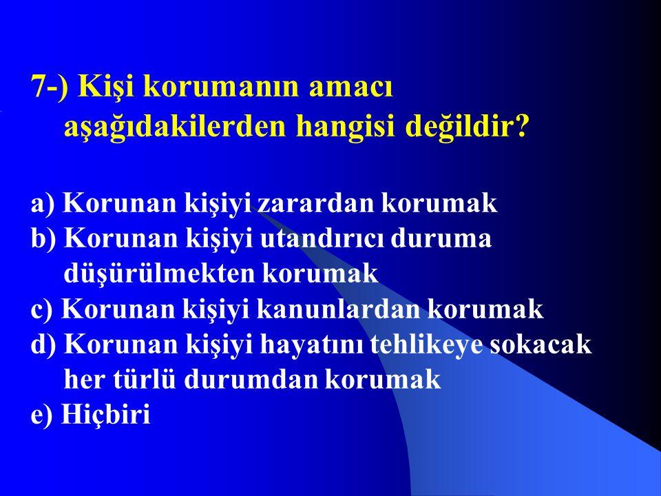 7-) Kişi korumanın amacı aşağıdakilerden hangisi değildir? a) Korunan kişiyi zarardan korumak b) Korunan kişiyi utandırıcı duruma düşürülmekten koruma