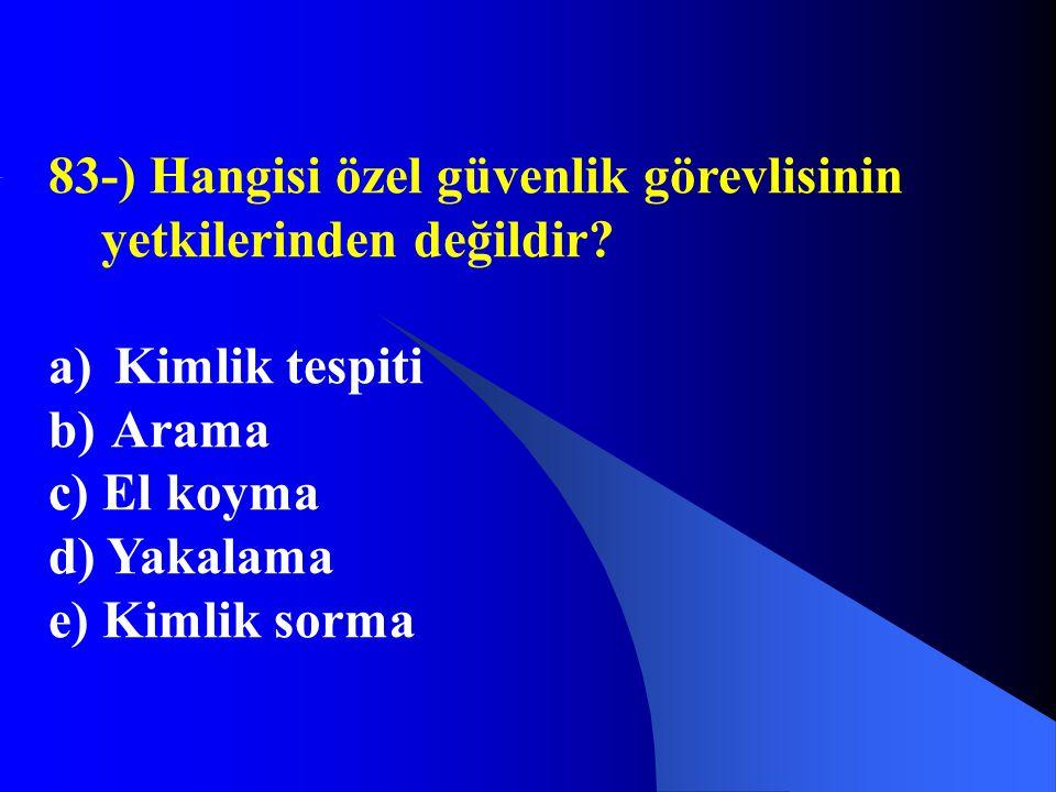 83-) Hangisi özel güvenlik görevlisinin yetkilerinden değildir? a) Kimlik tespiti b) Arama c) El koyma d) Yakalama e) Kimlik sorma