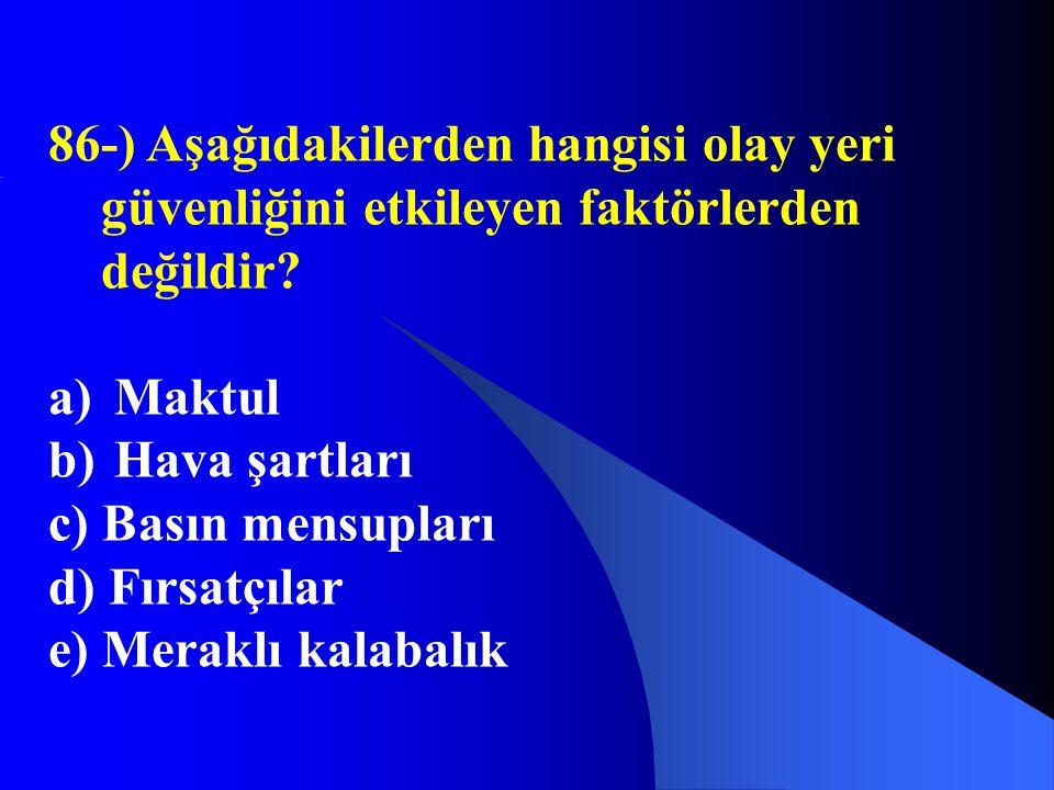 86-) Aşağıdakilerden hangisi olay yeri güvenliğini etkileyen faktörlerden değildir? a) Maktul b) Hava şartları c) Basın mensupları d) Fırsatçılar e) M