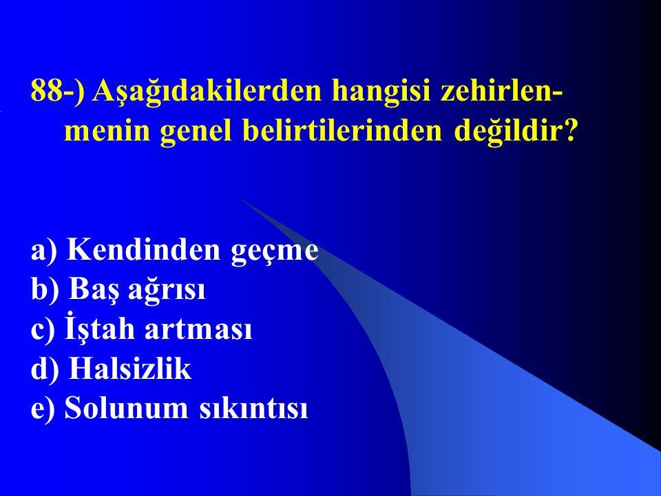 88-) Aşağıdakilerden hangisi zehirlen- menin genel belirtilerinden değildir? a) Kendinden geçme b) Baş ağrısı c) İştah artması d) Halsizlik e) Solunum
