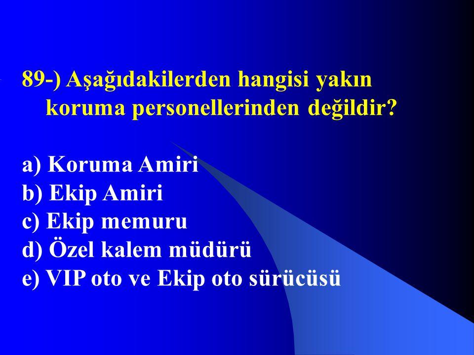 89-) Aşağıdakilerden hangisi yakın koruma personellerinden değildir? a) Koruma Amiri b) Ekip Amiri c) Ekip memuru d) Özel kalem müdürü e) VIP oto ve E