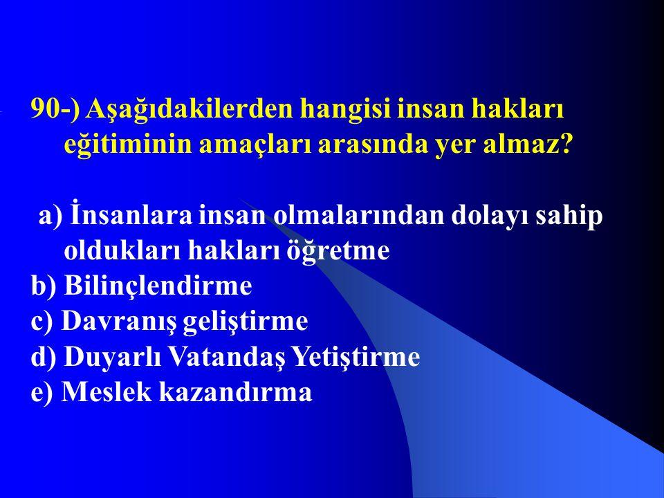 90-) Aşağıdakilerden hangisi insan hakları eğitiminin amaçları arasında yer almaz? a) İnsanlara insan olmalarından dolayı sahip oldukları hakları öğre