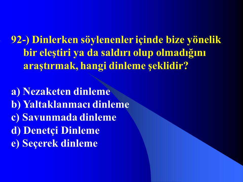 92-) Dinlerken söylenenler içinde bize yönelik bir eleştiri ya da saldırı olup olmadığını araştırmak, hangi dinleme şeklidir? a) Nezaketen dinleme b)