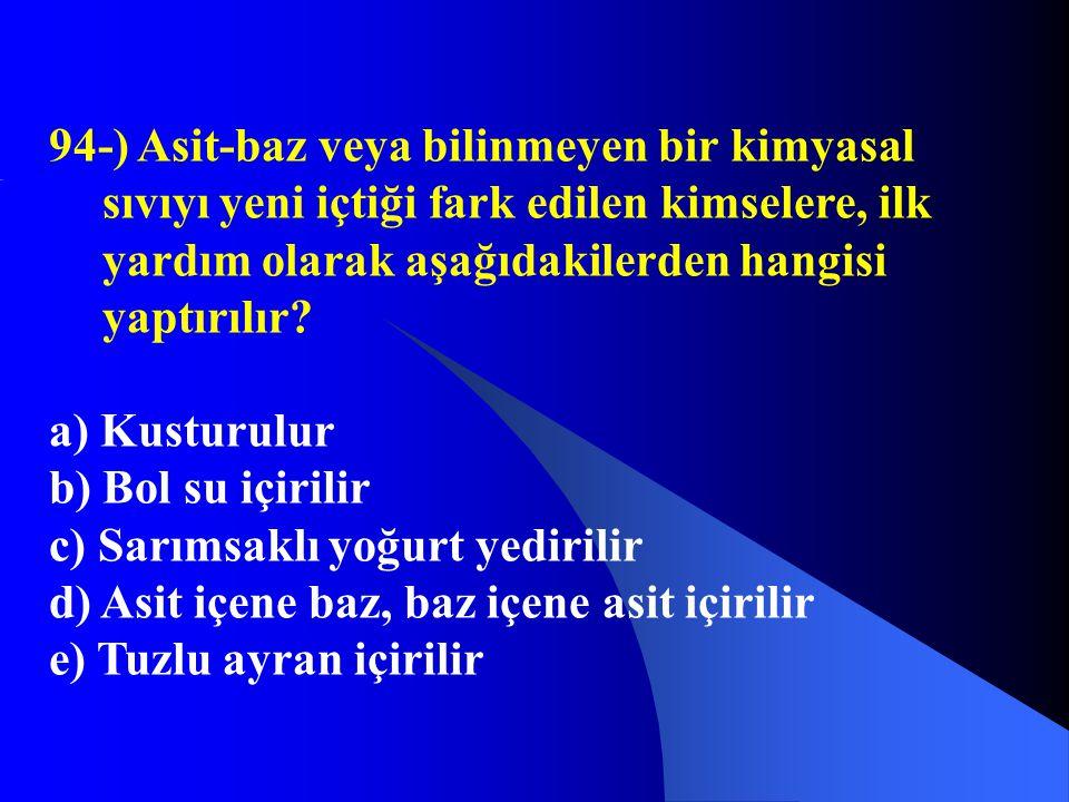 94-) Asit-baz veya bilinmeyen bir kimyasal sıvıyı yeni içtiği fark edilen kimselere, ilk yardım olarak aşağıdakilerden hangisi yaptırılır? a) Kusturul
