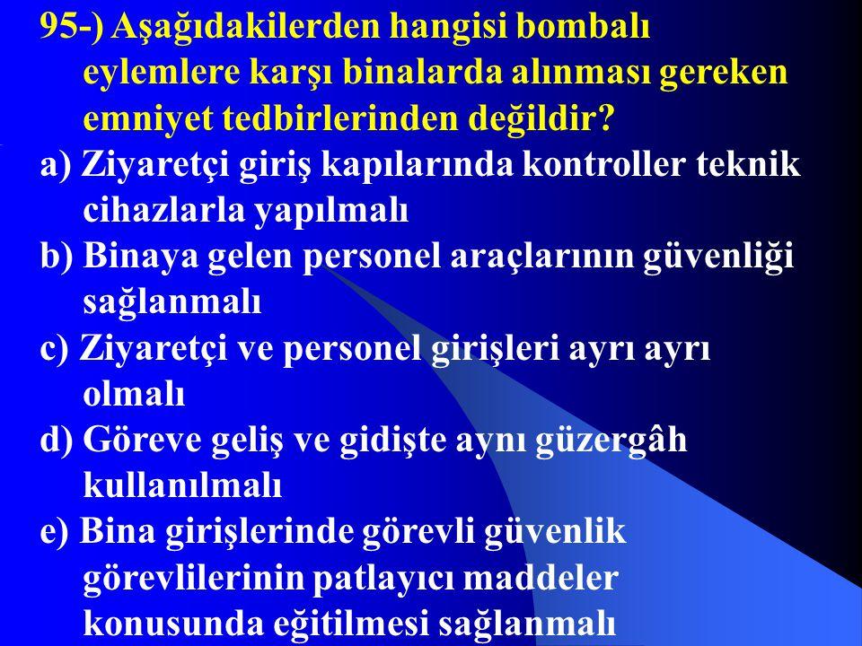 95-) Aşağıdakilerden hangisi bombalı eylemlere karşı binalarda alınması gereken emniyet tedbirlerinden değildir? a) Ziyaretçi giriş kapılarında kontro