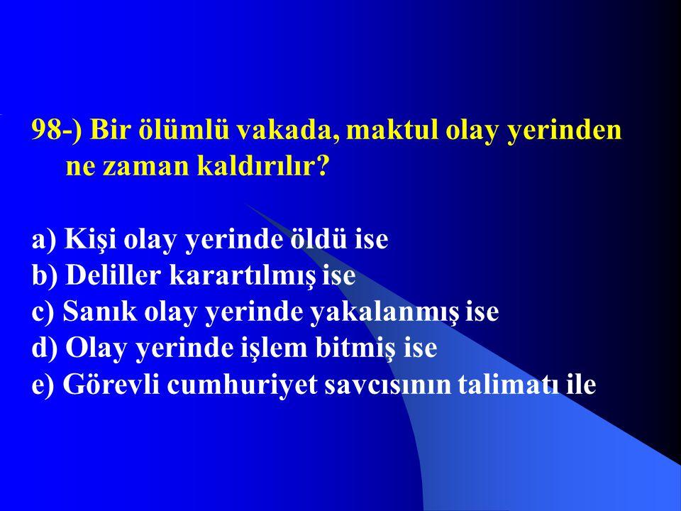 98-) Bir ölümlü vakada, maktul olay yerinden ne zaman kaldırılır? a) Kişi olay yerinde öldü ise b) Deliller karartılmış ise c) Sanık olay yerinde yaka