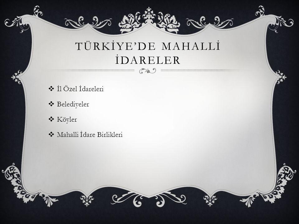 TÜRKİYE'DE MAHALLİ İDARELER  İl Özel İdareleri  Belediyeler  Köyler  Mahalli İdare Birlikleri