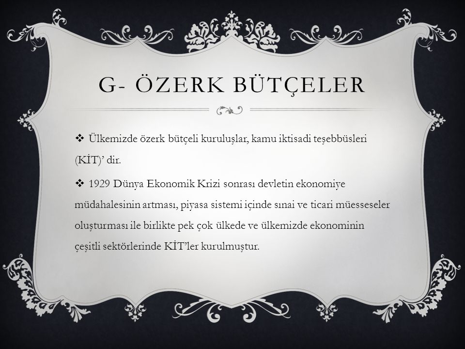 G- ÖZERK BÜTÇELER  Ülkemizde özerk bütçeli kuruluşlar, kamu iktisadi teşebbüsleri (KİT)' dir.  1929 Dünya Ekonomik Krizi sonrası devletin ekonomiye