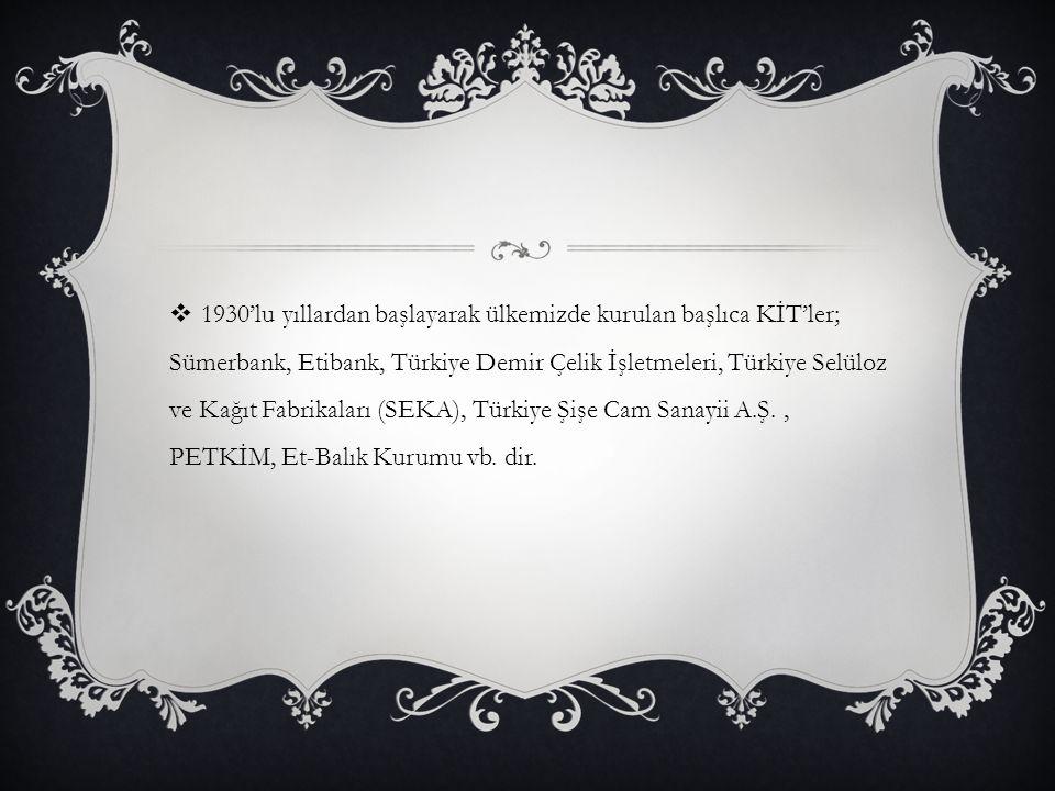 1930'lu yıllardan başlayarak ülkemizde kurulan başlıca KİT'ler; Sümerbank, Etibank, Türkiye Demir Çelik İşletmeleri, Türkiye Selüloz ve Kağıt Fabrik