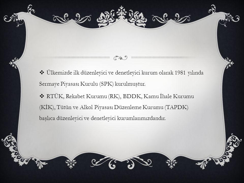  Ülkemizde ilk düzenleyici ve denetleyici kurum olarak 1981 yılında Sermaye Piyasası Kurulu (SPK) kurulmuştur.  RTÜK, Rekabet Kurumu (RK), BDDK, Kam