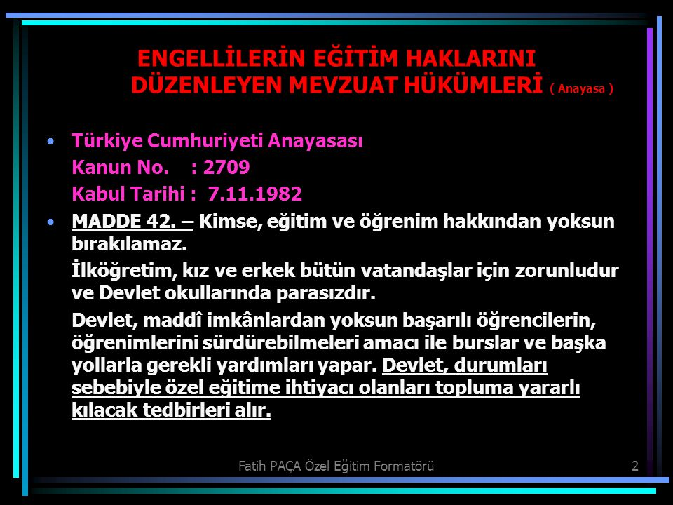 Fatih PAÇA Özel Eğitim Formatörü2 ENGELLİLERİN EĞİTİM HAKLARINI DÜZENLEYEN MEVZUAT HÜKÜMLERİ ( Anayasa ) Türkiye Cumhuriyeti Anayasası Kanun No. : 270