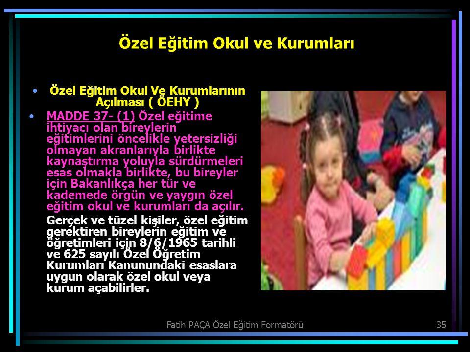 Fatih PAÇA Özel Eğitim Formatörü35 Özel Eğitim Okul ve Kurumları Özel Eğitim Okul Ve Kurumlarının Açılması ( ÖEHY ) MADDE 37- (1) Özel eğitime ihtiyac