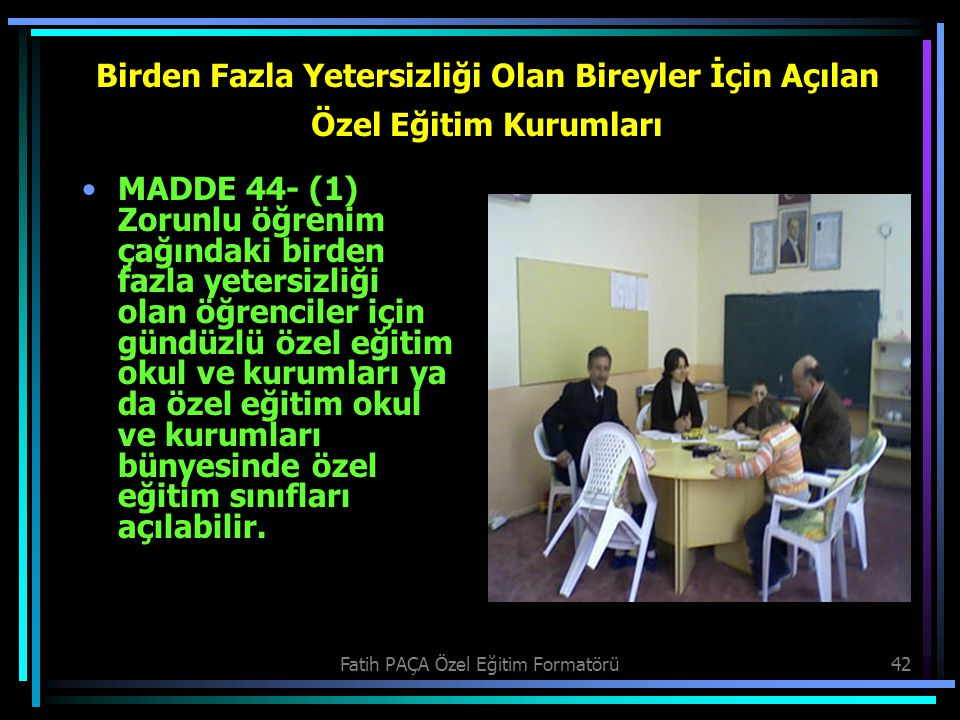 Fatih PAÇA Özel Eğitim Formatörü42 Birden Fazla Yetersizliği Olan Bireyler İçin Açılan Özel Eğitim Kurumları MADDE 44- (1) Zorunlu öğrenim çağındaki b
