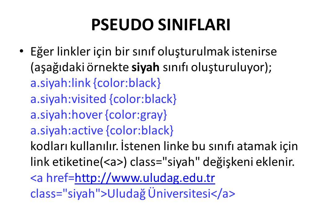 PSEUDO SINIFLARI Eğer linkler için bir sınıf oluşturulmak istenirse (aşağıdaki örnekte siyah sınıfı oluşturuluyor); a.siyah:link {color:black} a.siyah