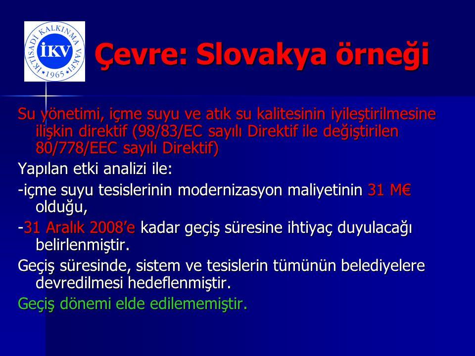 Çevre: Slovakya örneği Çevre: Slovakya örneği Su yönetimi, içme suyu ve atık su kalitesinin iyileştirilmesine ilişkin direktif (98/83/EC sayılı Direktif ile değiştirilen 80/778/EEC sayılı Direktif) Yapılan etki analizi ile: -içme suyu tesislerinin modernizasyon maliyetinin 31 M€ olduğu, -31 Aralık 2008'e kadar geçiş süresine ihtiyaç duyulacağı belirlenmiştir.