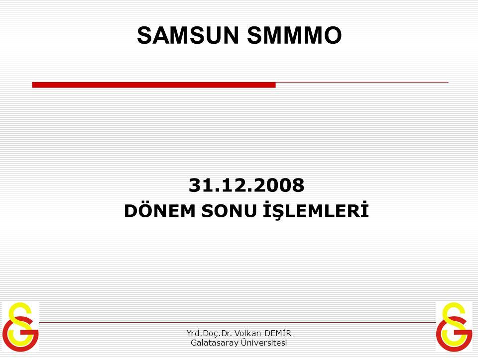 Yrd.Doç.Dr. Volkan DEMİR Galatasaray Üniversitesi SAMSUN SMMMO 31.12.2008 DÖNEM SONU İŞLEMLERİ