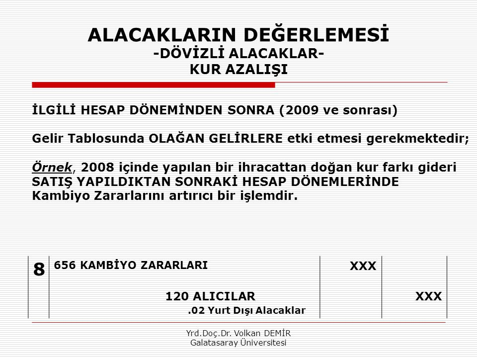 Yrd.Doç.Dr. Volkan DEMİR Galatasaray Üniversitesi ALACAKLARIN DEĞERLEMESİ -DÖVİZLİ ALACAKLAR- KUR AZALIŞI 8 656 KAMBİYO ZARARLARI XXX 120 ALICILAR.02