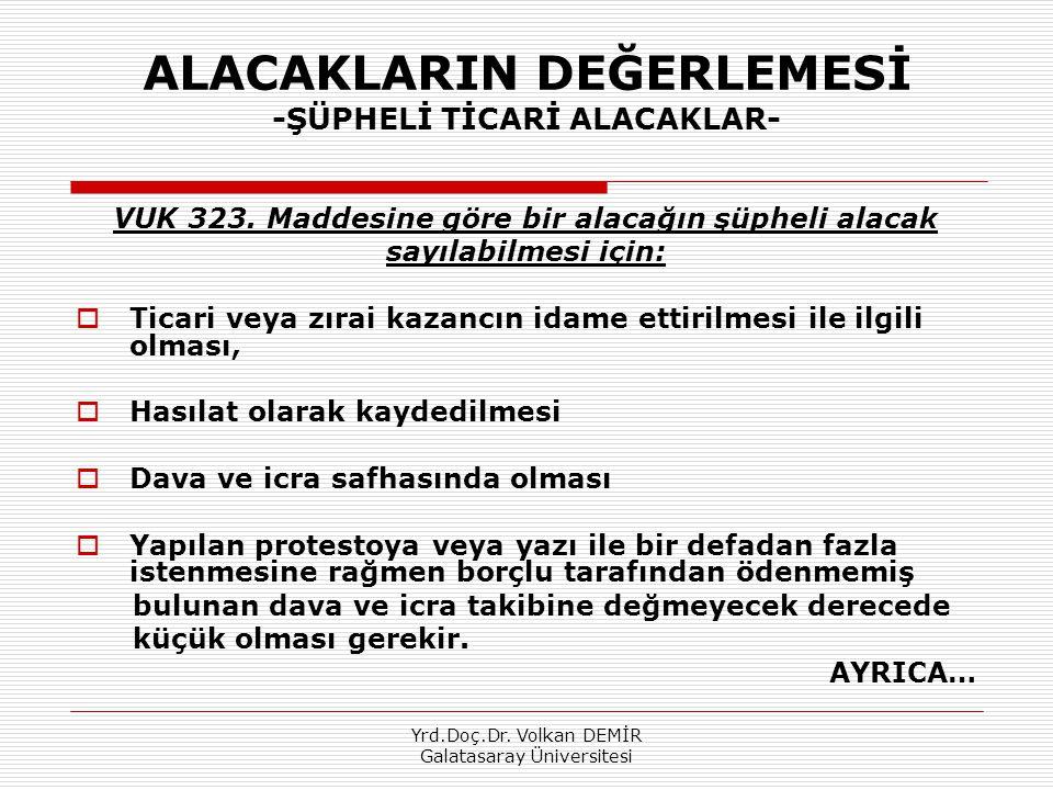 Yrd.Doç.Dr. Volkan DEMİR Galatasaray Üniversitesi ALACAKLARIN DEĞERLEMESİ -ŞÜPHELİ TİCARİ ALACAKLAR- VUK 323. Maddesine göre bir alacağın şüpheli alac