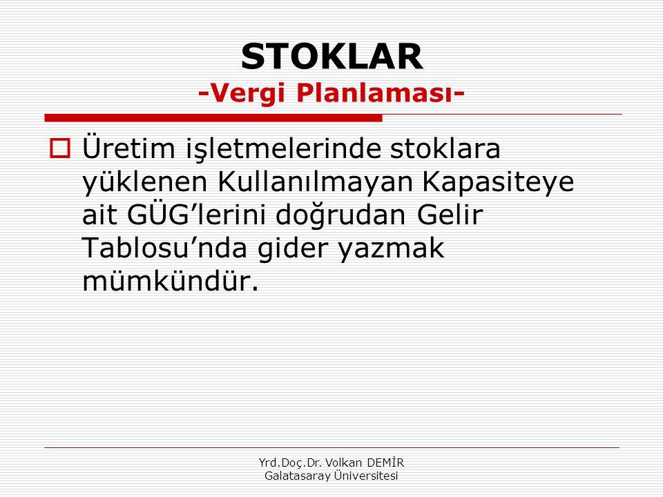 Yrd.Doç.Dr. Volkan DEMİR Galatasaray Üniversitesi STOKLAR -Vergi Planlaması-  Üretim işletmelerinde stoklara yüklenen Kullanılmayan Kapasiteye ait GÜ