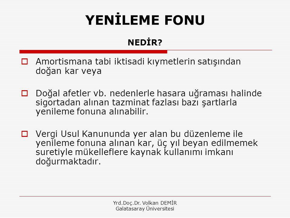 Yrd.Doç.Dr. Volkan DEMİR Galatasaray Üniversitesi YENİLEME FONU NEDİR?  Amortismana tabi iktisadi kıymetlerin satışından doğan kar veya  Doğal afetl