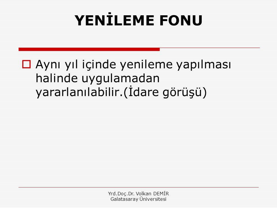 Yrd.Doç.Dr. Volkan DEMİR Galatasaray Üniversitesi YENİLEME FONU  Aynı yıl içinde yenileme yapılması halinde uygulamadan yararlanılabilir.(İdare görüş