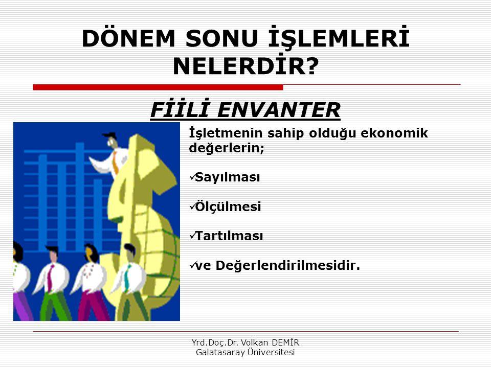 Yrd.Doç.Dr. Volkan DEMİR Galatasaray Üniversitesi DÖNEM SONU İŞLEMLERİ NELERDİR? FİİLİ ENVANTER İşletmenin sahip olduğu ekonomik değerlerin; Sayılması